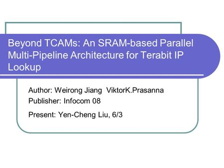 Beyond TCAMs: An SRAM-based Parallel Multi-Pipeline Architecture for Terabit IP Lookup Author: Weirong Jiang ViktorK.Prasanna Publisher: Infocom 08 Present: