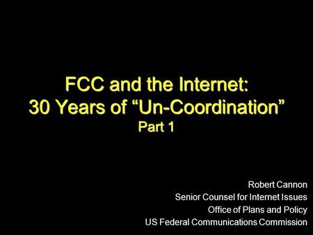 "FCC and the Internet: 30 Years of ""Un-Coordination"" Part 1 Robert Cannon Senior Counsel for Internet Issues Office of Plans and Policy US Federal Communications."
