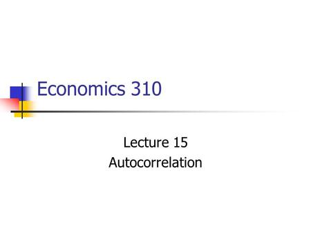 Economics 310 Lecture 15 Autocorrelation. Correlation between members of series of observations order in time or space. For our classic model, we have.