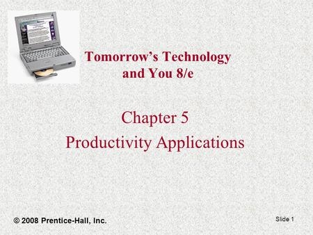Slide 1 Tomorrow's Technology and You 8/e Chapter 5 Productivity Applications © 2008 Prentice-Hall, Inc.