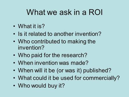 What we ask in a ROI What it is? Is it related to another invention? Who contributed to making the invention? Who paid for the research? When invention.