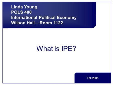 What is IPE? Linda Young POLS 400 International Political Economy Wilson Hall – Room 1122 Fall 2005.