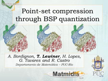 Point-set compression through BSP quantization A. Bordignon, T. Lewiner, H. Lopes, G. Tavares and R. Castro Departamento de Matemática – PUC-Rio.