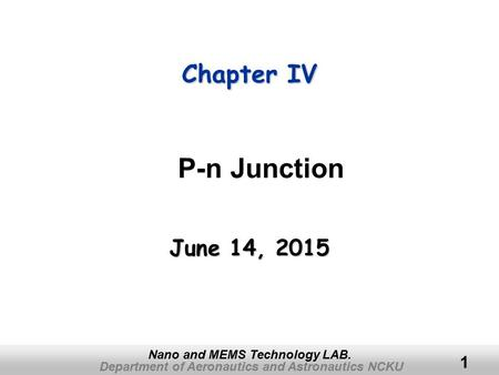 Department of Aeronautics and Astronautics NCKU Nano and MEMS Technology LAB. 1 Chapter IV June 14, 2015June 14, 2015June 14, 2015 P-n Junction.
