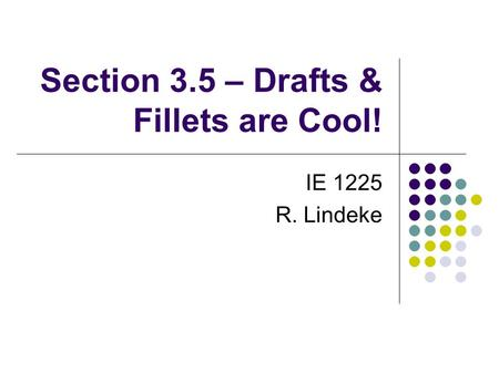 Section 3.5 – Drafts & Fillets are Cool! IE 1225 R. Lindeke.