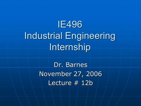 IE496 Industrial Engineering Internship Dr. Barnes November 27, 2006 Lecture # 12b.