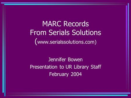 MARC Records From Serials Solutions ( www.serialssolutions.com) Jennifer Bowen Presentation to UR Library Staff February 2004.