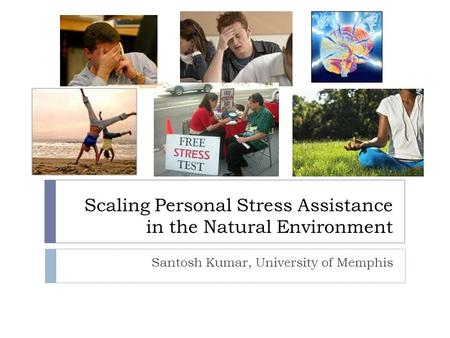 Scaling Personal Stress Assistance in the Natural Environment Santosh Kumar, University of Memphis.