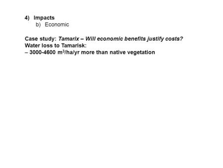 4)Impacts b)Economic Case study: Tamarix – Will economic benefits justify costs? Water loss to Tamarisk: – 3000-4600 m 3 /ha/yr more than native vegetation.