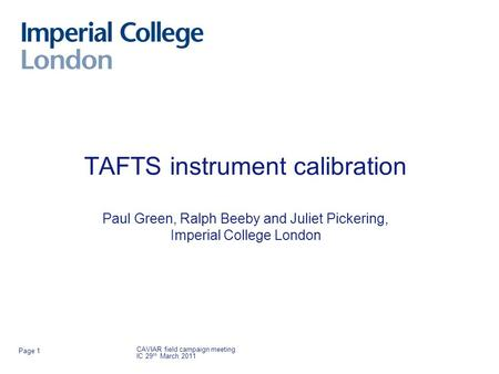 TAFTS instrument calibration Paul Green, Ralph Beeby and Juliet Pickering, Imperial College London CAVIAR field campaign meeting IC 29 th March 2011 Page.
