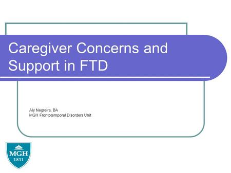 Caregiver Concerns and Support in FTD Aly Negreira, BA MGH Frontotemporal Disorders Unit.