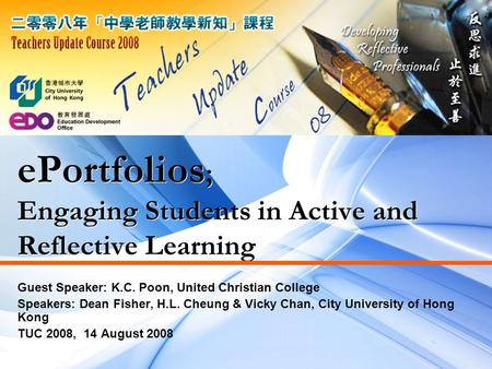 EPortfolios ; Engaging Students in Active and Reflective Learning Guest Speaker: K.C. Poon, United Christian College Speakers: Dean Fisher, H.L. Cheung.