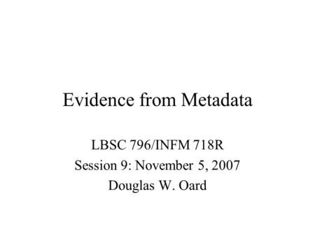 Evidence from Metadata LBSC 796/INFM 718R Session 9: November 5, 2007 Douglas W. Oard.