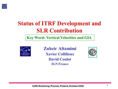 ILRS Workshop, Poznan, Poland, October 2008 1 Status of ITRF Development and SLR Contribution Zuheir Altamimi Xavier Collilieux David Coulot IGN France.