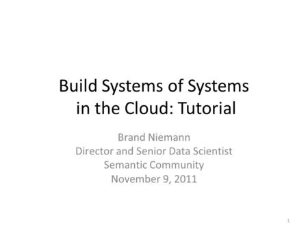 Build Systems of Systems in the Cloud: Tutorial Brand Niemann Director and Senior Data Scientist Semantic Community November 9, 2011 1.