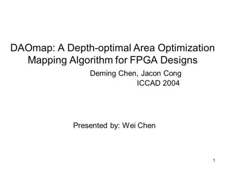 1 DAOmap: A Depth-optimal Area Optimization Mapping Algorithm for FPGA Designs Deming Chen, Jacon Cong ICCAD 2004 Presented by: Wei Chen.