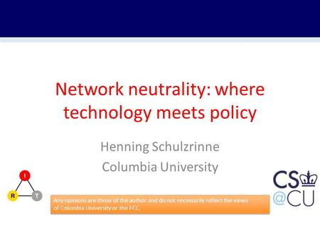 Network neutrality: where technology meets policy Henning Schulzrinne Columbia University Any opinions are those of the author and do not necessarily reflect.