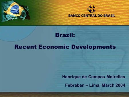 1 Henrique de Campos Meirelles Febraban – Lima, March 2004 Brazil: Recent Economic Developments.