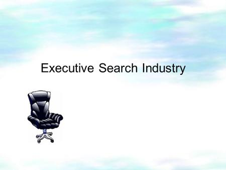 Executive Search Industry. Introduction Content  Background  Operations  Interview I  Interview II  Conclusion.