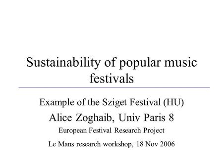 Sustainability of popular music festivals Example of the Sziget Festival (HU) Alice Zoghaib, Univ Paris 8 European Festival Research Project Le Mans research.