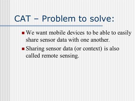 CAT – Problem to solve: We want mobile devices to be able to easily share sensor data with one another. Sharing sensor data (or context) is also called.