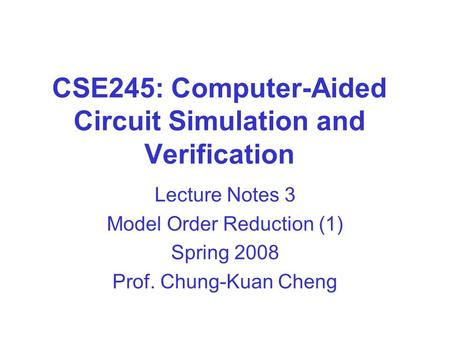 CSE245: Computer-Aided Circuit Simulation and Verification Lecture Notes 3 Model Order Reduction (1) Spring 2008 Prof. Chung-Kuan Cheng.