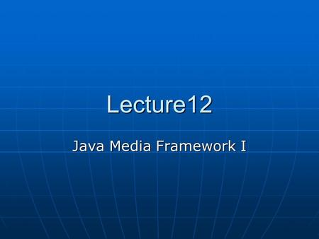 Lecture12 Java Media Framework I. Streaming Media Steaming media simply means we have a stream of media coming through some kind of a media channel. Some.