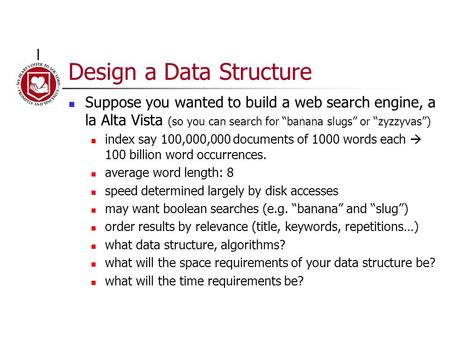 "Design a Data Structure Suppose you wanted to build a web search engine, a la Alta Vista (so you can search for ""banana slugs"" or ""zyzzyvas"") index say."