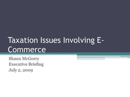 Taxation Issues Involving E- Commerce Shaun McGorry Executive Briefing July 2, 2009.