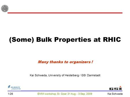 EMMI workshop, St. Goar, 31 Aug  3 Sep, 2009 Kai Schweda 1/26 (Some) Bulk Properties at RHIC Kai Schweda, University of Heidelberg / GSI Darmstadt Many.