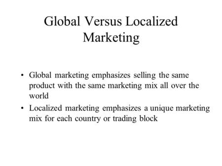 Global Versus Localized Marketing Global marketing emphasizes selling the same product with the same marketing mix all over the world Localized marketing.