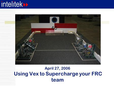 April 27, 2006 Using Vex to Supercharge your FRC team.