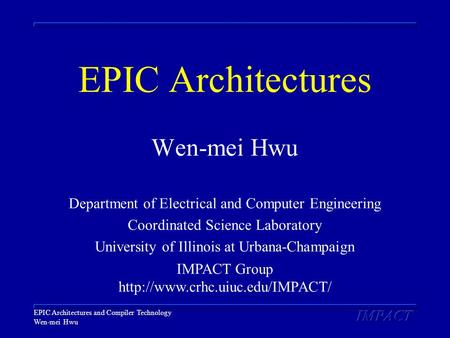 EPIC Architectures and Compiler Technology Wen-mei Hwu EPIC Architectures Wen-mei Hwu Department of Electrical and Computer Engineering Coordinated Science.