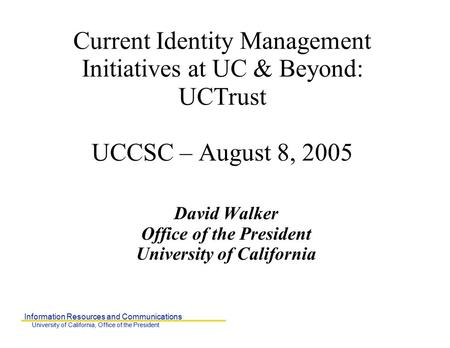 Information Resources and Communications University of California, Office of the President Current Identity Management Initiatives at UC & Beyond: UCTrust.