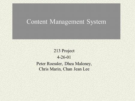Content Management System 213 Project 4-26-01 Peter Roessler, Dhea Maloney, Chris Marin, Chan Jean Lee.