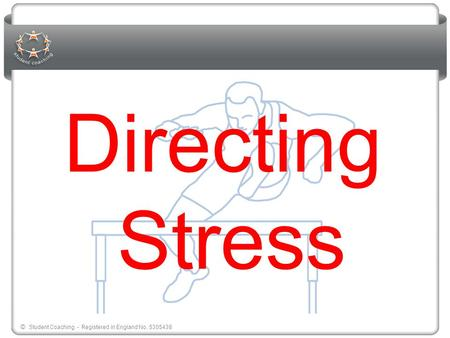 © Student Coaching - Registered in England No. 5305438 Directing Stress.