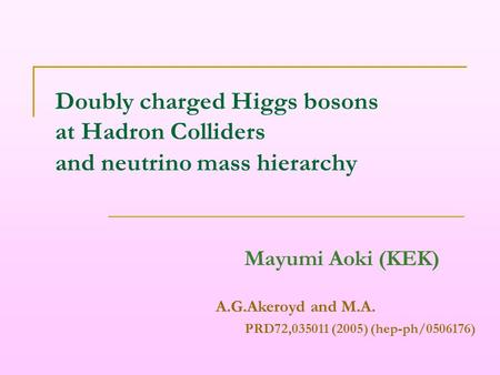 Doubly charged Higgs bosons at Hadron Colliders and neutrino mass hierarchy Mayumi Aoki (KEK) A.G.Akeroyd and M.A. PRD72,035011 (2005) (hep-ph/0506176)