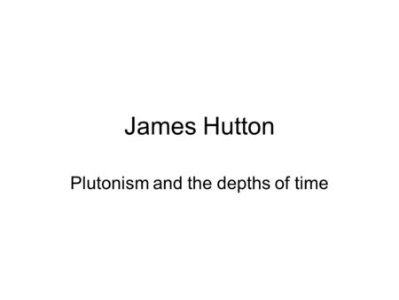James Hutton Plutonism and the depths of time. Hutton and an angular unconformity.