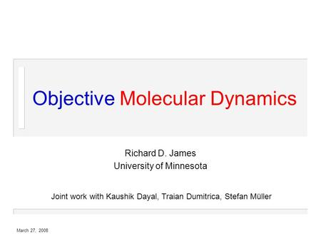 March 27, 2008 Objective Molecular Dynamics Richard D. James University of Minnesota Joint work with Kaushik Dayal, Traian Dumitrica, Stefan Müller.