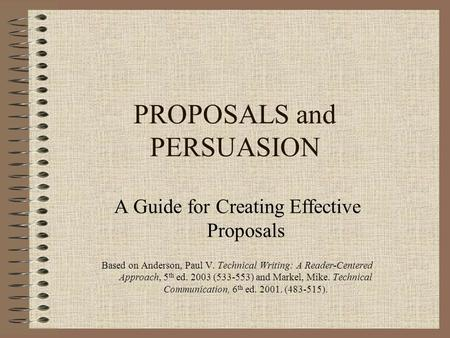 PROPOSALS and PERSUASION A Guide for Creating Effective Proposals Based on Anderson, Paul V. Technical Writing: A Reader-Centered Approach, 5 th ed. 2003.