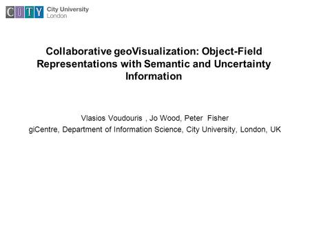 Vlasios Voudouris, Jo Wood, Peter Fisher giCentre, Department of Information Science, City University, London, UK Collaborative geoVisualization: Object-Field.