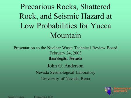 February 24, 2003James N. Brune Precarious Rocks, Shattered Rock, and Seismic Hazard at Low Probabilities for Yucca Mountain Presentation to the Nuclear.