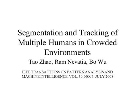 Segmentation and Tracking of Multiple Humans in Crowded Environments Tao Zhao, Ram Nevatia, Bo Wu IEEE TRANSACTIONS ON PATTERN ANALYSIS AND MACHINE INTELLIGENCE,