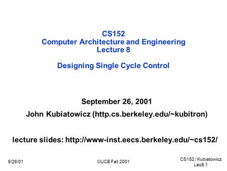 CS152 / Kubiatowicz Lec8.1 9/26/01©UCB Fall 2001 CS152 Computer Architecture and Engineering Lecture 8 Designing Single Cycle Control September 26, 2001.