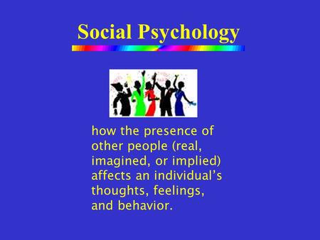 Social Psychology how the presence of other people (real, imagined, or implied) affects an individual's thoughts, feelings, and behavior.