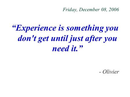 "Friday, December 08, 2006 ""Experience is something you don't get until just after you need it."" - Olivier."