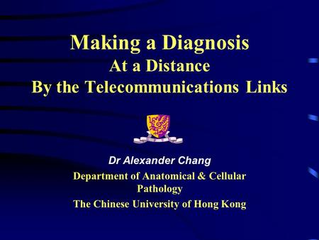 Making a Diagnosis At a Distance By the Telecommunications Links Dr Alexander Chang Department of Anatomical & Cellular Pathology The Chinese University.