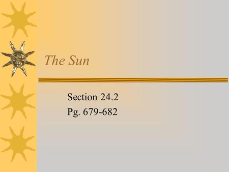 The Sun Section 24.2 Pg. 679-682. The Sun  The sun is similar to most of the other stars in our galaxy  Large ball of gas made mostly of hydrogen and.