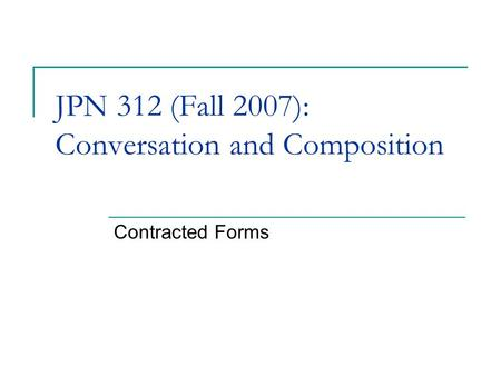 JPN 312 (Fall 2007): Conversation and Composition Contracted Forms.