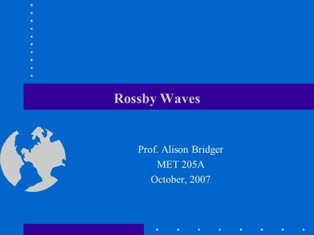 Rossby Waves Prof. Alison Bridger MET 205A October, 2007.